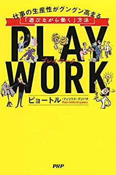 [ピョートル・フェリクス・グジバチ]のPLAY WORK(プレイ・ワーク) 仕事の生産性がグングン高まる「遊びながら働く」方法
