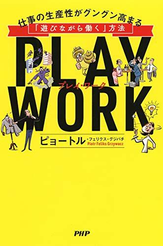 PLAY WORK(プレイ・ワーク) 仕事の生産性がグングン高まる「遊びながら働く」方法