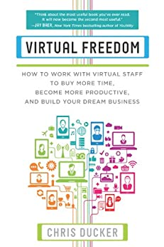 Virtual Freedom: How to Work with Virtual Staff to Buy More Time, Become More Productive, and Build Your Dream Business by [Ducker, Chris C.]