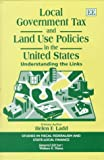 Local Government Tax and Land Use Policies in the United States: Understanding the Links (Studies in Fiscal Federalism and State-Local Finance)