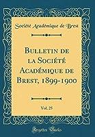 Bulletin de la Société Académique de Brest, 1899-1900, Vol. 25 (Classic Reprint)