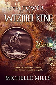 In the Tower of the Wizard King: An Epic Fantasy Adventure (Age of Wizards Book 1) by [Miles, Michelle]