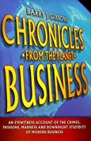 Chronicles From the Planet Business: An Eyewitness Account of the Crimes, Passions, Madness, and Downright Stupidity of Modern Business