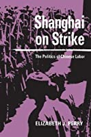 Shanghai on Strike: The Politics of Chinese Labor