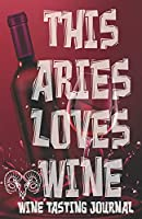 This ARIES Loves Wine - Wine Tasting Journal: Wine Tasting Log, Winery Tour Tracker, Wine Notebook, Wine Diary, Zodiac Sign Aries Astrology Wine Tasting Sheets for Wine Lovers and Wine Collectors and Wine Lovers