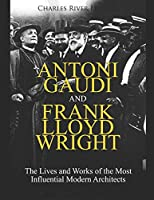 Antoni Gaudi and Frank Lloyd Wright: The Lives and Works of the Most Influential Modern Architects