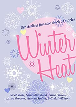 Winter Heat: Six sizzling fun-size chick lit stories by [Belle, Sarah, Greaves, Laura, Caruso, Carla, Stubbs, Vanessa, Williams, Belinda, Bond, Samantha]