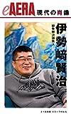 現代の肖像 伊勢崎賢治 紛争解決請負人 eAERA (朝日新聞出版)