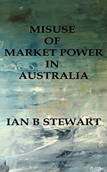 Misuse Of Market Power In Australia by [Stewart, Ian B]