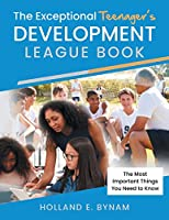The Exceptional Teenager's Development League Book: The Most Important Things You Need to Know