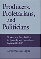 Producers, Proletarians, and Politicians: Workers and Party Politics in Evansville and New Albany, Indiana, 1850-87 (Working Class in American History)