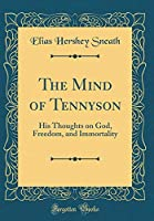 The Mind of Tennyson: His Thoughts on God, Freedom, and Immortality (Classic Reprint)