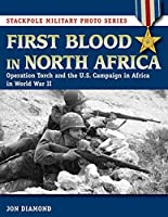First Blood in North Africa: Operation Torch and the U.S. Campaign in Africa in WWII (Stackpole Military Photo)