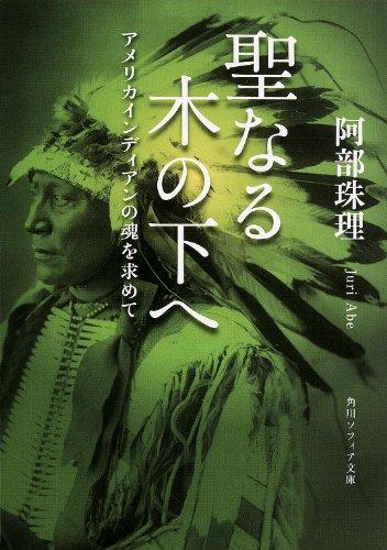 聖なる木の下へ アメリカインディアンの魂を求めて (角川ソフィア文庫)