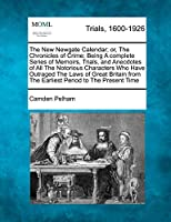 The New Newgate Calendar; Or, the Chronicles of Crime; Being a Complete Series of Memoirs, Trials, and Anecdotes of All the Notorious Characters Who Have Outraged the Laws of Great Britain from the Earliest Period to the Present Time