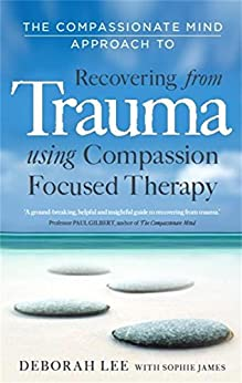 The Compassionate Mind Approach to Recovering from Trauma: Series editor, Paul Gilbert (Compassion Focused Therapy) by [Lee, Deborah, James, Sophie,]
