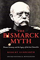 The Bismarck Myth: Weimar Germany and the Legacy of the Iron Chancellor (Oxford World's Classics)