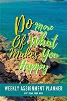 "Do More Of What Makes You Happy: Weekly Assignment Planner For Students Or Back To School Kids, 110 pages of Weekly Planner for Each Month | 6"" x 9"" size with Elegant Cover"