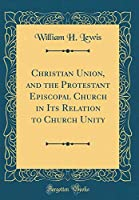 Christian Union, and the Protestant Episcopal Church in Its Relation to Church Unity (Classic Reprint)