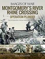 Montgomery's Rhine River Crossing: Operation Plunder: Rare Photographs from Wartime Archives (Images of War)