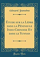 Étude Sur La Lèpre Dans La Péninsule Indo-Chinoise Et Dans Le Yunnan (Classic Reprint)