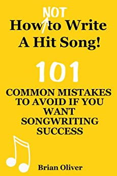 HOW [NOT] TO WRITE A HIT SONG! - 101 Common Mistakes To Avoid If You Want Songwriting Success by [Oliver, Brian]