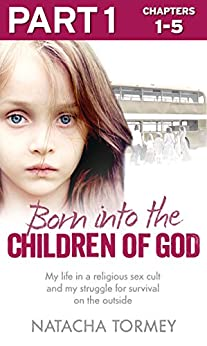 Born into the Children of God: Part 1 of 3: My life in a religious sex cult and my struggle for survival on the outside by [Tormey, Natacha]
