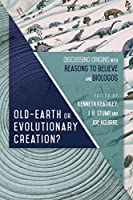 Old-Earth or Evolutionary Creation?: Discussing Origins With Reasons to Believe and Biologos (Biologos Books on Science and Christianity)