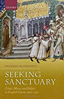 Seeking Sanctuary: Crime, Mercy, and Politics in English Courts 1400-1550