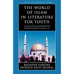 The World of Islam in Literature for Youth: A Selective Annotated Bibliography for K-12 (Literature for Youth Series)