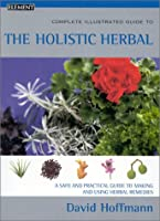 The Complete Illustrated Holistic Herbal: A Safe and Practical Guide to Making and Using Herbal Remedies (Complete Illustrated Guide to)