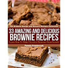 33 Amazing and Delicious Brownie Recipes – Learn How To Make Decadent Brownies From Scratch (The Brownie Recipe and Dessert Recipes Collection Book 1)
