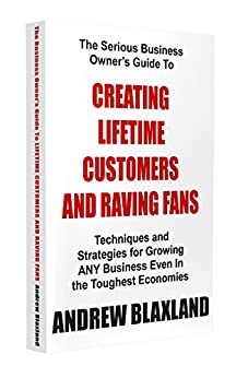 Creating Lifetime Customers And Raving Fans by [Blaxland, Andrew]