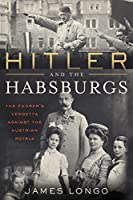 Hitler and the Habsburgs: The Fuehrer's Vendetta Against the Austrian Royals