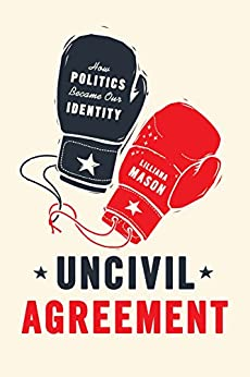 Uncivil Agreement: How Politics Became Our Identity by [Mason, Lilliana]