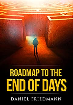 Roadmap to the End of Days: Demystifying Biblical Eschatology To Explain The Past, The Secret To The Apocalypse And The End Of The World (Inspired Studies Book 3) by [Friedmann, Daniel]