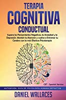 Terapia Cognitiva Conductual: Supera los Pensamientos Negativos, la Ansiedad y la Depresión. Mantén la Atención y vuelve a Entrenar tu Cerebro con la más Efectiva Psicoterapia ( CBT - Spanish Version) (Autoayuda: Guía de Psicología Humana Definitiva)
