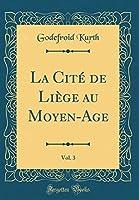La Cité de Liège Au Moyen-Age, Vol. 3 (Classic Reprint)