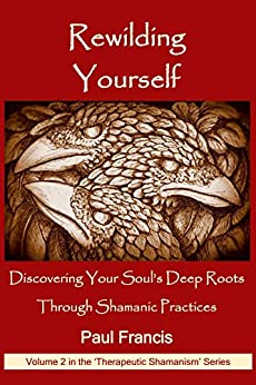 Rewilding Yourself: Discovering Your Soul's Deep Roots Through Shamanic Practices (Therapeutic Shamanism Book 2) by [Francis, Paul]