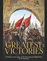 The Ottoman Empire's Greatest Victories: The History and Legacy of the Most Important Battles Won by the Ottomans