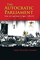 The Autocratic Parliament: Power and Legitimacy in Egypt 1866-2011 (Modern Intellectual and Political History of the Middle East)