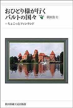 [秋田 公士]のおひとり様が行く、バルトの国々: +ちょこっとフィンランド