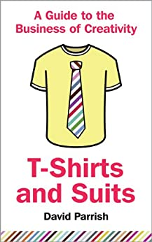 T-Shirts and Suits: A Guide to the Business of Creativity by [Parrish, David]