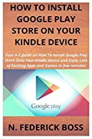 HOW TO INSTALL GOOGLE PLAY STORE ON YOUR KINDLE DEVICE: Your A-Z guide on How To Install Google Play store Onto Your Kindle device and Enjoy Lots of Exciting Apps and Games in few minutes
