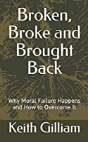 Broken, Broke and Brought Back: Why Moral Failure Happens and How to Overcome It