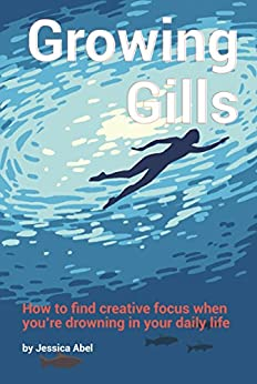 Growing Gills: How to Find Creative Focus When You're Drowning in Your Daily Life by [Abel, Jessica]