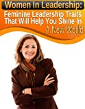 Women In Leadership: Feminine Leadership Traits That Will Help You Shine In A New World (Modern Indian Woman Book 2) (English Edition)