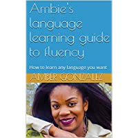 Ambie's language learning guide to fluency: How to learn any language you want (English Edition)