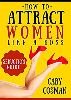 How to Attract Women Like a Boss: Seduction Guide for Real Men by [Cosman, Gary]