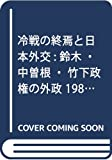 冷戦の終焉と日本外交: 鈴木・中曽根・竹下政権の外政 1980~1989年